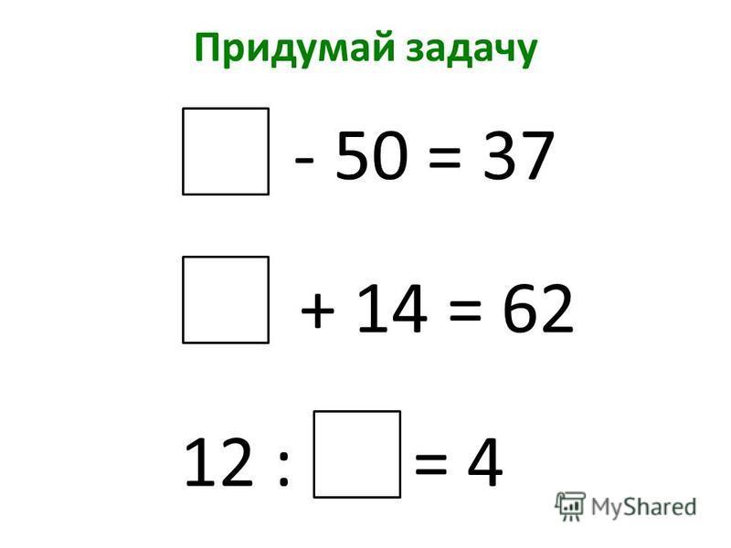 Придумай задачу - 50 = 37 + 14 = 62 12 : = 4