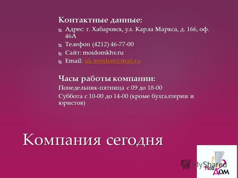 Контактные данные: Адрес: г. Хабаровск, ул. Карла Маркса, д. 166, оф. 46А Адрес: г. Хабаровск, ул. Карла Маркса, д. 166, оф. 46А Телефон (4212) 46-77-00 Телефон (4212) 46-77-00 Сайт: moidomkhv.ru Сайт: moidomkhv.ru Email: uk.moidom@mail.ru Email: uk.