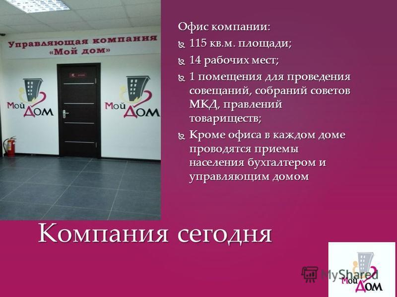 Офис компании: 115 кв.м. площади; 115 кв.м. площади; 14 рабочих мест; 14 рабочих мест; 1 помещения для проведения совещаний, собраний советов МКД, правлений товариществ; 1 помещения для проведения совещаний, собраний советов МКД, правлений товарищест