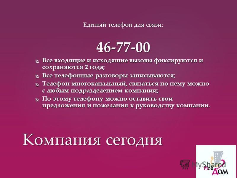 Единый телефон для связи: 46-77-00 Все входящие и исходящие вызовы фиксируются и сохраняются 2 года; Все входящие и исходящие вызовы фиксируются и сохраняются 2 года; Все телефонные разговоры записываются; Все телефонные разговоры записываются; Телеф