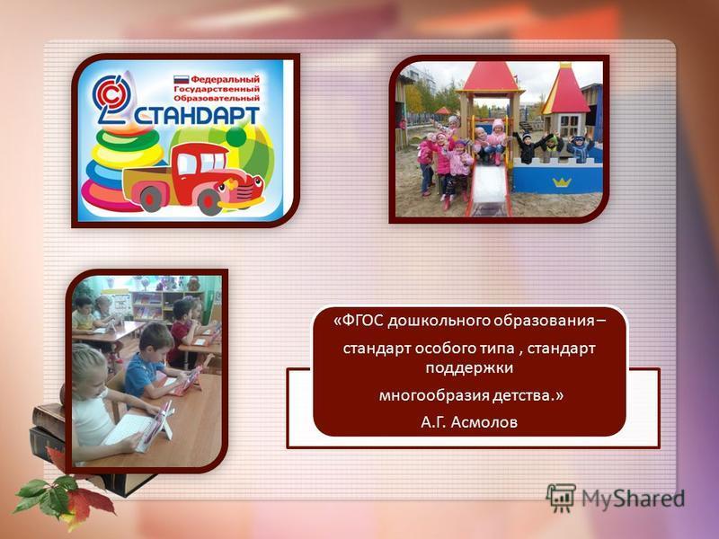 «ФГОС дошкольного образования – стандарт особого типа, стандарт поддержки многообразия детства.» А.Г. Асмолов