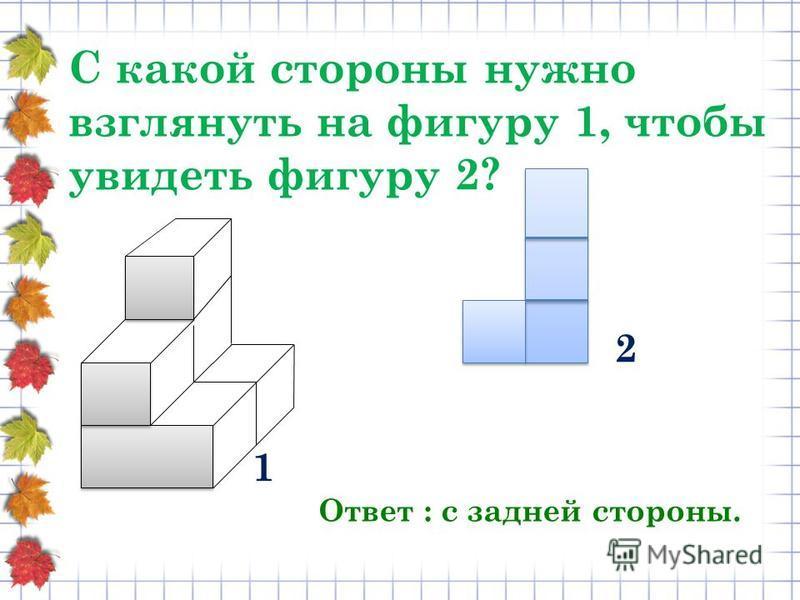 С какой стороны нужно взглянуть на фигуру 1, чтобы увидеть фигуру 2? Ответ : с задней стороны. 1 2