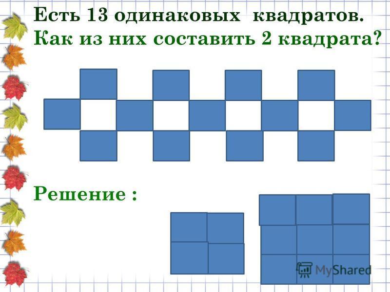 Есть 13 одинаковых квадратов. Как из них составить 2 квадрата? Решение :