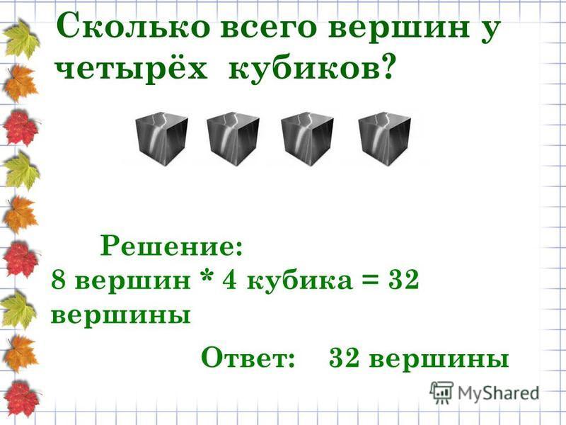 Сколько всего вершин у четырёх кубиков? Решение: 8 вершин * 4 кубика = 32 вершины Ответ: 32 вершины