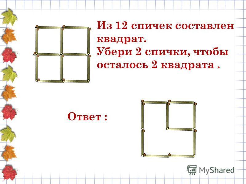 Из 12 спичек составлен квадрат. Убери 2 спички, чтобы осталось 2 квадрата. Ответ :