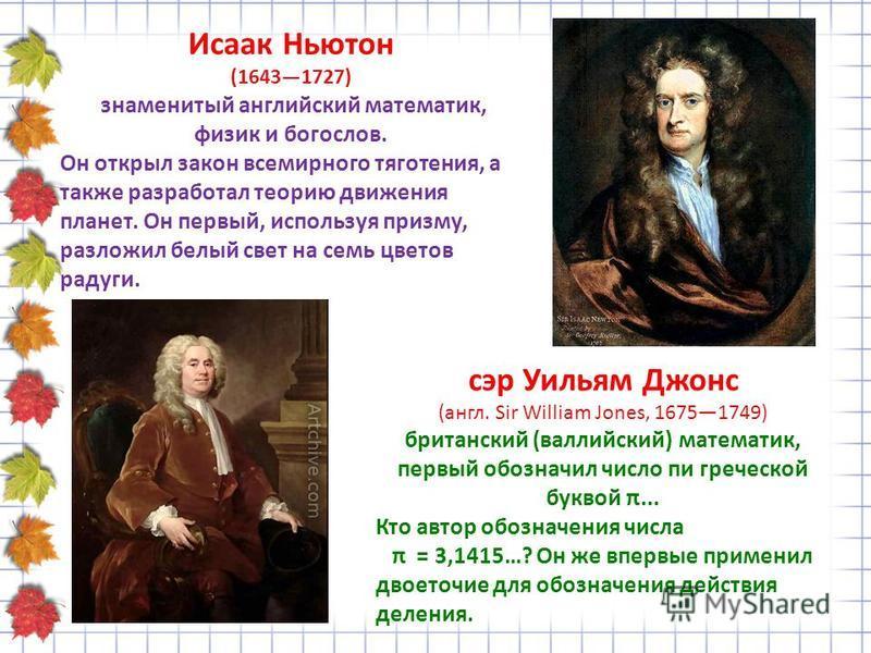 Исаак Ньютон (16431727) знаменитый английский математик, физик и богослов. Он открыл закон всемирного тяготения, а также разработал теорию движения планет. Он первый, используя призму, разложил белый свет на семь цветов радуги. сэр Уильям Джонс (англ