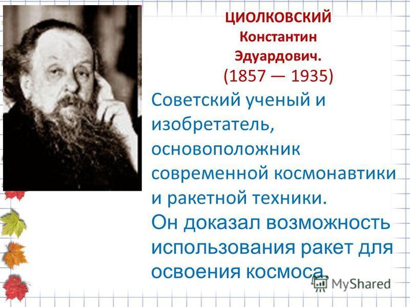 ЦИОЛКОВСКИЙ Константин Эдуардович. (1857 1935) Советский ученый и изобретатель, основоположник современной космонавтики и ракетной техники. Он доказал возможность использования ракет для освоения космоса.