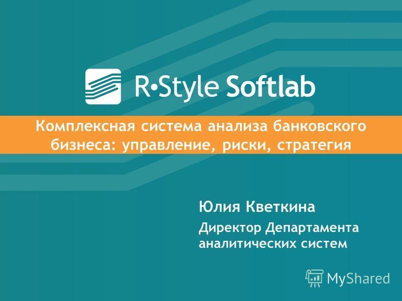 Комплексная система анализа банковского бизнеса: управление, риски, стратегия Юлия Кветкина Директор Департамента аналитических систем