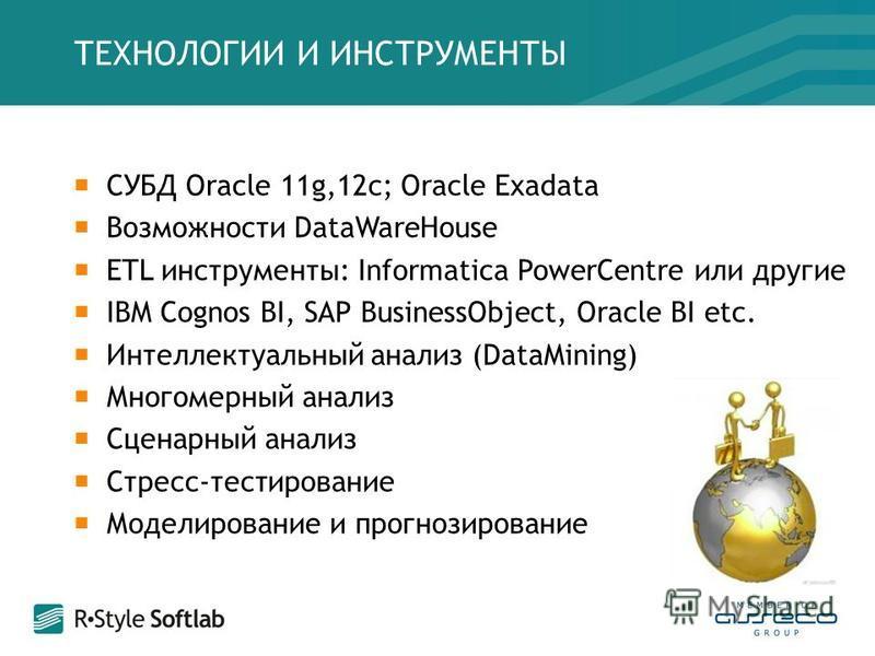 СУБД Oracle 11g,12 с; Oracle Exadata Возможности DataWareHouse ETL инструменты: Informatica PowerCentre или другие IBM Cognos BI, SAP BusinessObject, Oracle BI etc. Интеллектуальный анализ (DataMining) Многомерный анализ Сценарный анализ Стресс-тести
