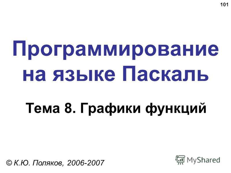 101 Программирование на языке Паскаль Тема 8. Графики функций © К.Ю. Поляков, 2006-2007