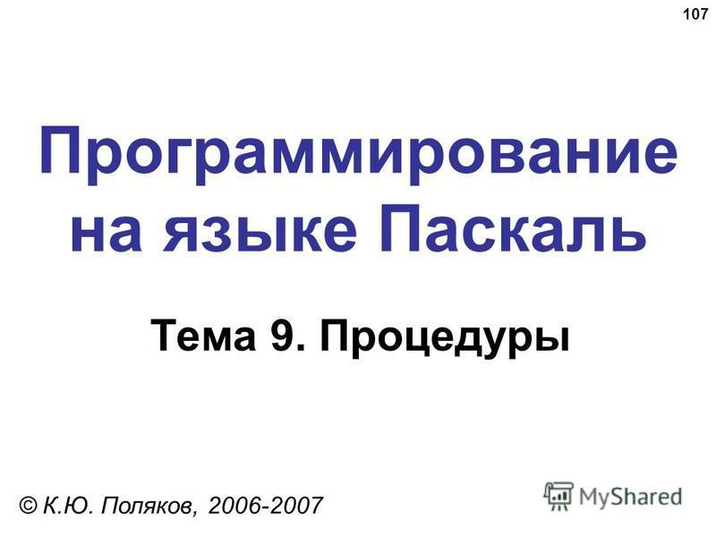 107 Программирование на языке Паскаль Тема 9. Процедуры © К.Ю. Поляков, 2006-2007