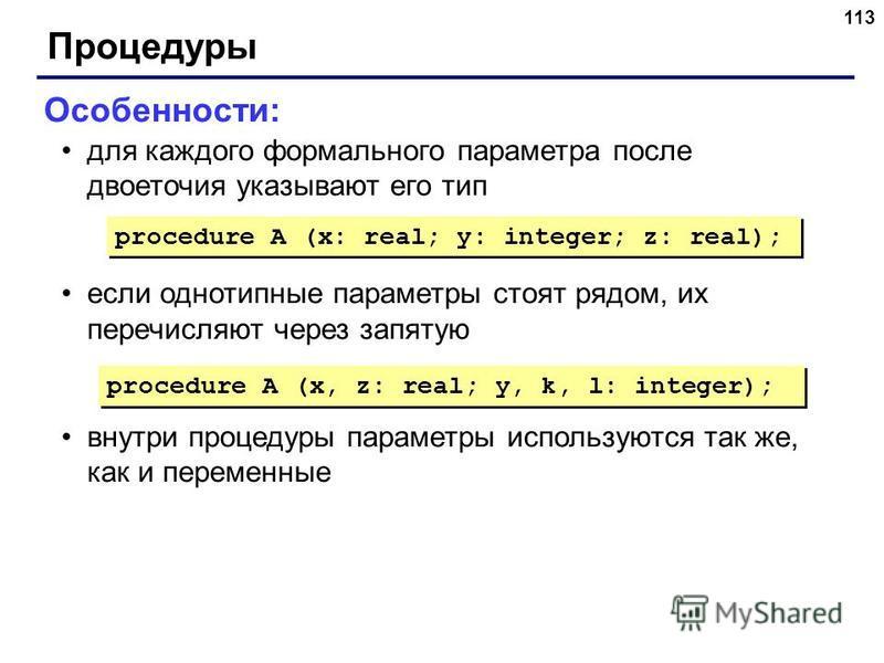 113 Процедуры Особенности: для каждого формального параметра после двоеточия указывают его тип если однотипные параметры стоят рядом, их перечисляют через запятую внутри процедуры параметры используются так же, как и переменные procedure A (x: real;