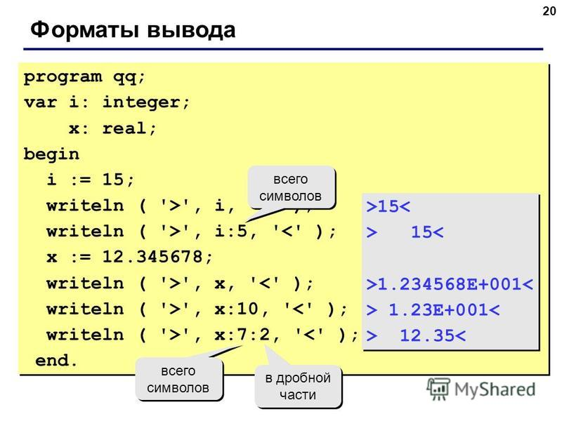 20 Форматы вывода program qq; var i: integer; x: real; begin i := 15; writeln ( '>', i, '<' ); writeln ( '>', i:5, '<' ); x := 12.345678; writeln ( '>', x, '<' ); writeln ( '>', x:10, '<' ); writeln ( '>', x:7:2, '<' ); end. program qq; var i: intege