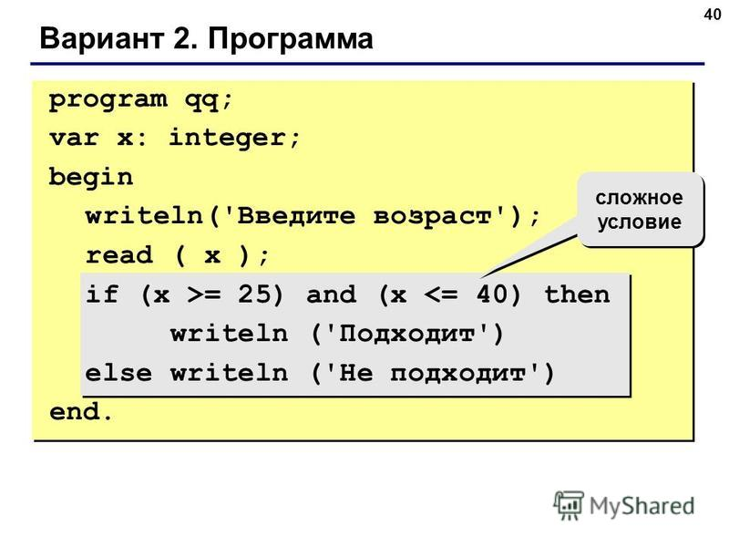 40 Вариант 2. Программа сложное условие program qq; var x: integer; begin writeln('Введите возраст'); read ( x ); if (x >= 25) and (x <= 40) then writeln ('Подходит') else writeln ('Не подходит') end.