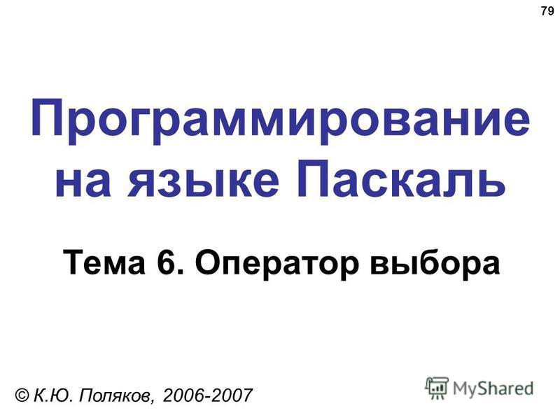 79 Программирование на языке Паскаль Тема 6. Оператор выбора © К.Ю. Поляков, 2006-2007