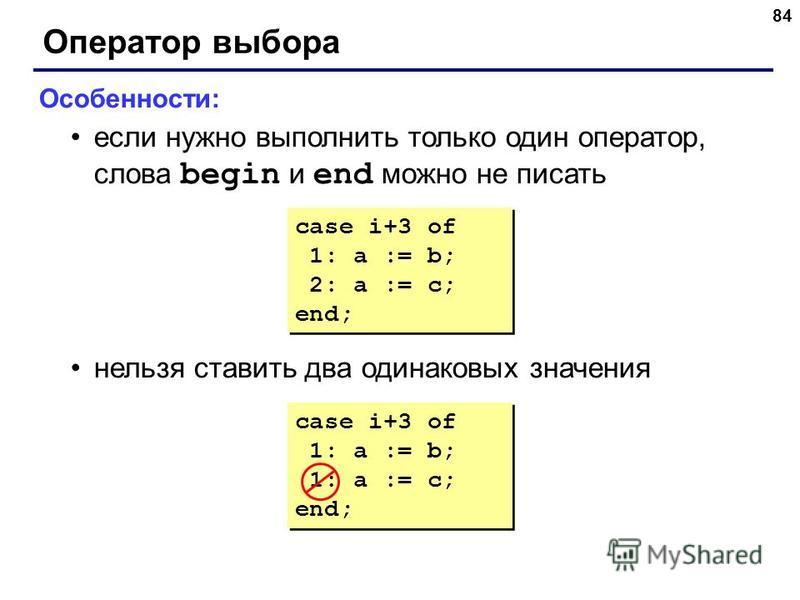 84 Оператор выбора Особенности: если нужно выполнить только один оператор, слова begin и end можно не писать нельзя ставить два одинаковых значения case i+3 of 1: a := b; 1: a := c; end; case i+3 of 1: a := b; 1: a := c; end; case i+3 of 1: a := b; 2