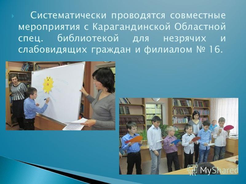 Систематически проводятся совместные мероприятия с Карагандинской Областной спец. библиотекой для незрячих и слабовидящих граждан и филиалом 16.