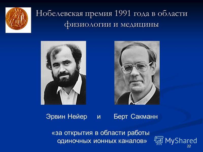 22 Нобелевская премия 1991 года в области физиологии и медицины Эрвин Нейер и Берт Сакманн «за открытия в области работы одиночных ионных каналов»