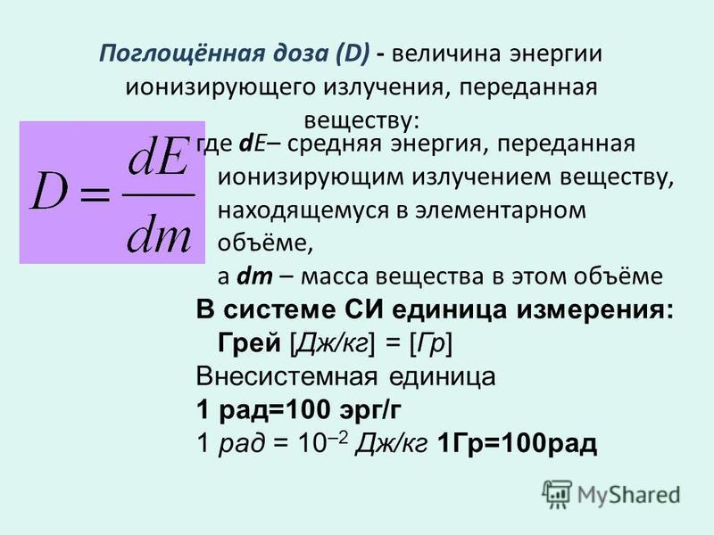 Поглощённая доза (D) - величина энергии ионизирующего излучения, переданная веществу: где de– средняя энергия, переданная ионизирующим излучением веществу, находящемуся в элементарном объёме, а dm – масса вещества в этом объёме В системе СИ единица и
