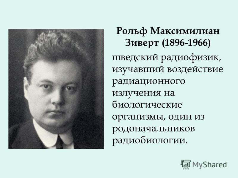 Рольф Максимилиан Зиверт (1896-1966) шведский радиофизик, изучавший воздействие радиационного излучения на биологические организмы, один из родоначальников радиобиологии.