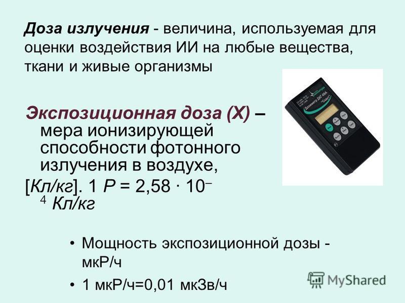 Доза излучения - величина, используемая для оценки воздействия ИИ на любые вещества, ткани и живые организмы Экспозиционная доза (Х) – мера ионизирующей способности фотонного излучения в воздухе, [Кл/кг]. 1 Р = 2,58 · 10 – 4 Кл/кг Мощность экспозицио