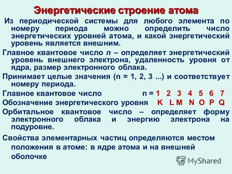 Энергетические строение атома Из периодической системы для любого элемента по номеру периода можно определить число энергетических уровней атома, и какой энергетический уровень является внешним. Главное квантовое число n – определяет энергетический у