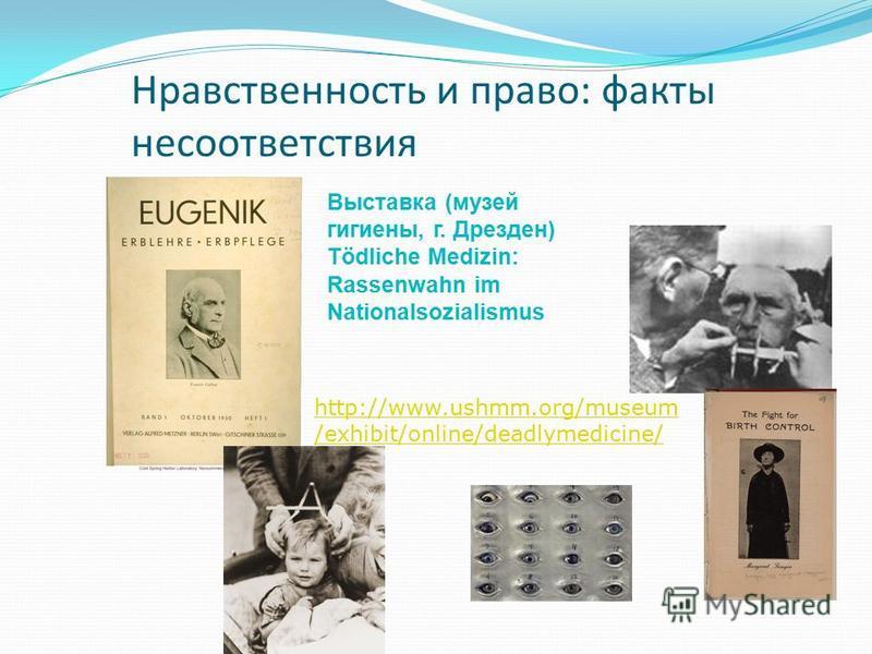 Нравственность и право: факты несоответствия http://www.ushmm.org/museum /exhibit/online/deadlymedicine/ Выставка (музей гигиены, г. Дрезден) Tödliche Medizin: Rassenwahn im Nationalsozialismus