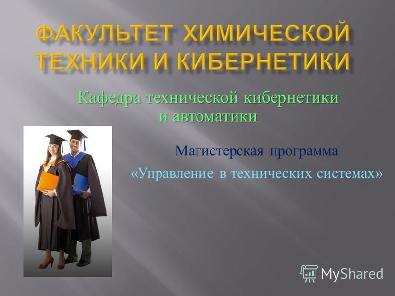 Магистерская программа « Управление в технических системах » Кафедра технической кибернетики и автоматики