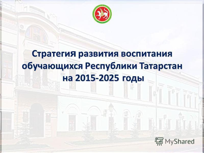 Стратеги я развития воспитания обучающихся Республики Татарстан на 2015-2025 годы на 2015-2025 годы