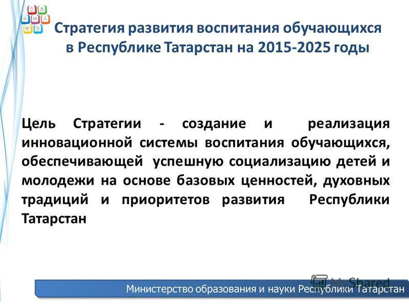 Стратегия развития воспитания обучающихся в Республике Татарстан на 2015-2025 годы Цель Стратегии - создание и реализация инновационной системы воспитания обучающихся, обеспечивающей успешную социализацию детей и молодежи на основе базовых ценностей,