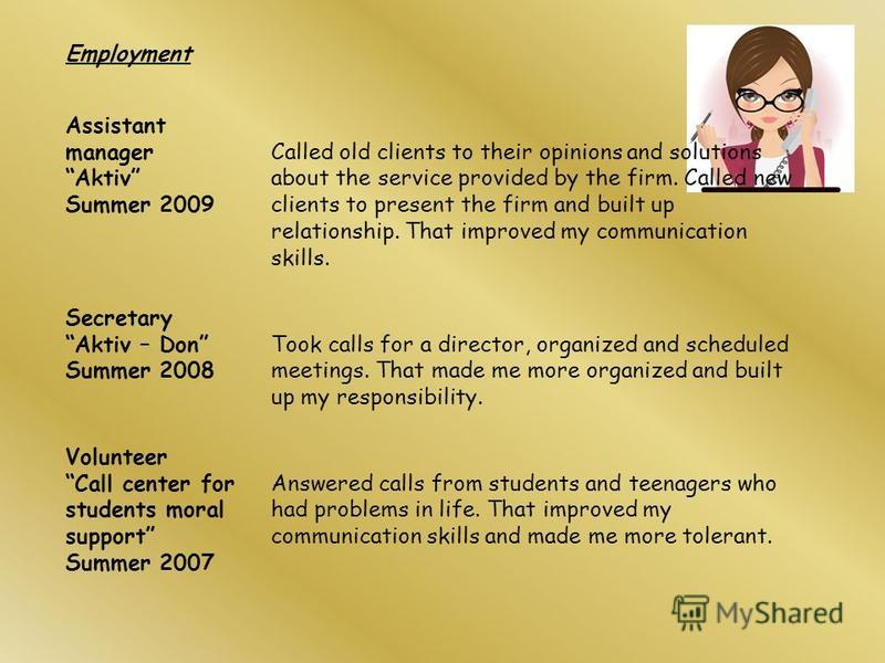 Employment Assistant manager Aktiv Summer 2009 Called old clients to their opinions and solutions about the service provided by the firm. Called new clients to present the firm and built up relationship. That improved my communication skills. Secreta