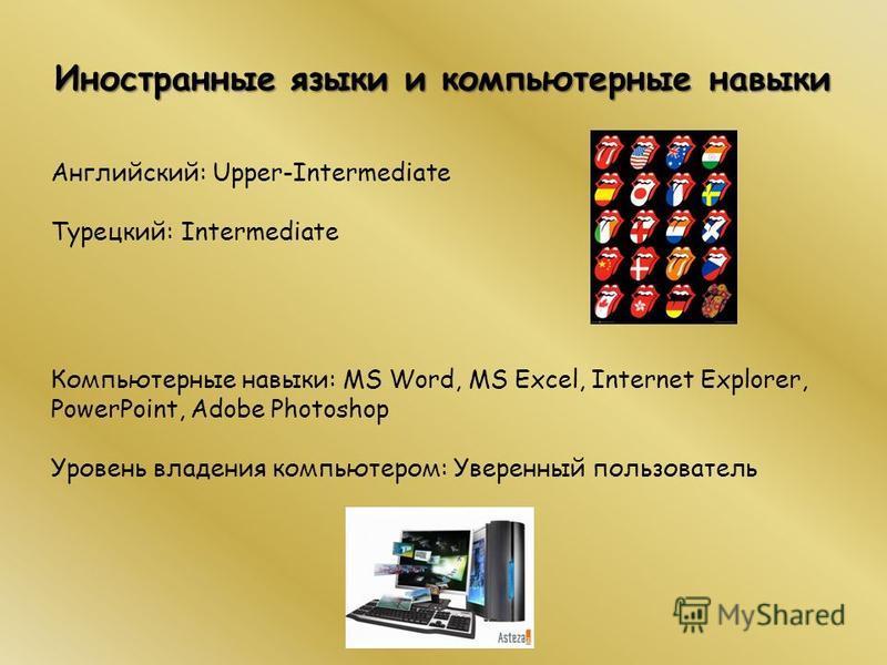 Иностранные языки и компьютерные навыки Английский: Upper-Intermediate Турецкий: Intermediate Компьютерные навыки: MS Word, MS Excel, Internet Explorer, PowerPoint, Adobe Photoshop Уровень владения компьютером: Уверенный пользователь
