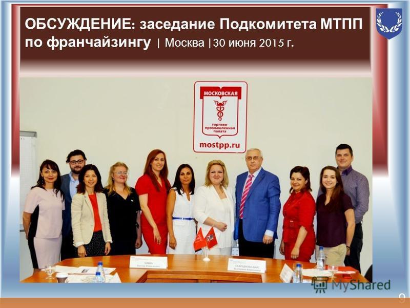 9 ОБСУЖДЕНИЕ : заседание Подкомитета МТПП по франчайзингу | Москва |30 июня 2015 г.
