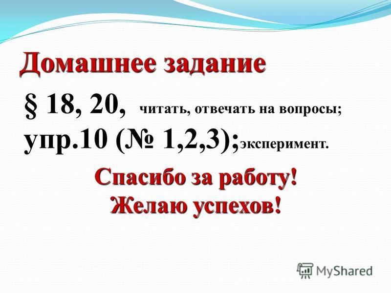 Домашнее задание § 18, 20, читать, отвечать на вопросы; упр.10 ( 1,2,3); эксперимент. Спасибо за работу! Желаю успехов!