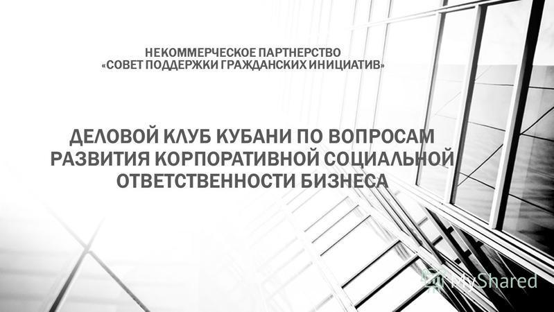 НЕКОММЕРЧЕСКОЕ ПАРТНЕРСТВО «СОВЕТ ПОДДЕРЖКИ ГРАЖДАНСКИХ ИНИЦИАТИВ» ДЕЛОВОЙ КЛУБ КУБАНИ ПО ВОПРОСАМ РАЗВИТИЯ КОРПОРАТИВНОЙ СОЦИАЛЬНОЙ ОТВЕТСТВЕННОСТИ БИЗНЕСА
