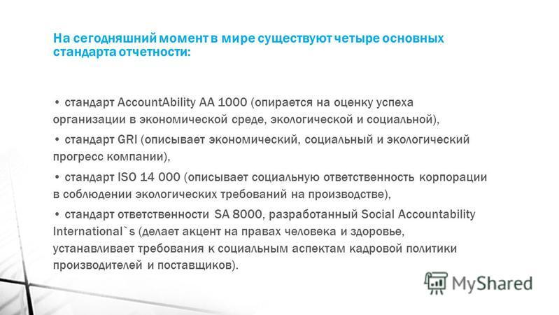 На сегодняшний момент в мире существуют четыре основных стандарта отчетности: стандарт AccountAbility AA 1000 (опирается на оценку успеха организации в экономической среде, экологической и социальной), стандарт GRI (описывает экономический, социальны