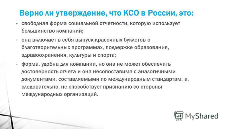 Верно ли утверждение, что КСО в России, это: свободная форма социальной отчетности, которую использует большинство компаний; она включает в себя выпуск красочных буклетов о благотворительных программах, поддержке образования, здравоохранения, культур