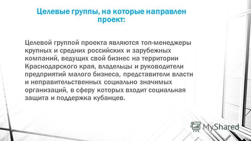 Целевые группы, на которые направлен проект: Целевой группой проекта являются топ-менеджеры крупных и средних российских и зарубежных компаний, ведущих свой бизнес на территории Краснодарского края, владельцы и руководители предприятий малого бизнеса
