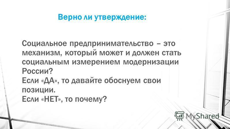 Верно ли утверждение: Социальное предпринимательство – это механизм, который может и должен стать социальным измерением модернизации России? Если «ДА», то давайте обоснуем свои позиции. Если «НЕТ», то почему?