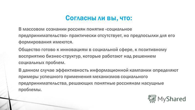 Согласны ли вы, что: В массовом сознании россиян понятие «социальное предпринимательство» практически отсутствует, но предпосылки для его формирования имеются. Общество готово к инновациям в социальной сфере, к позитивному восприятию бизнес-структур,