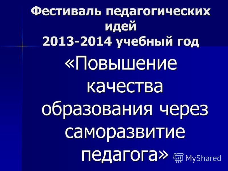Фестиваль педагогических идей 2013-2014 учебный год «Повышение качества образования через саморазвитие педагога»