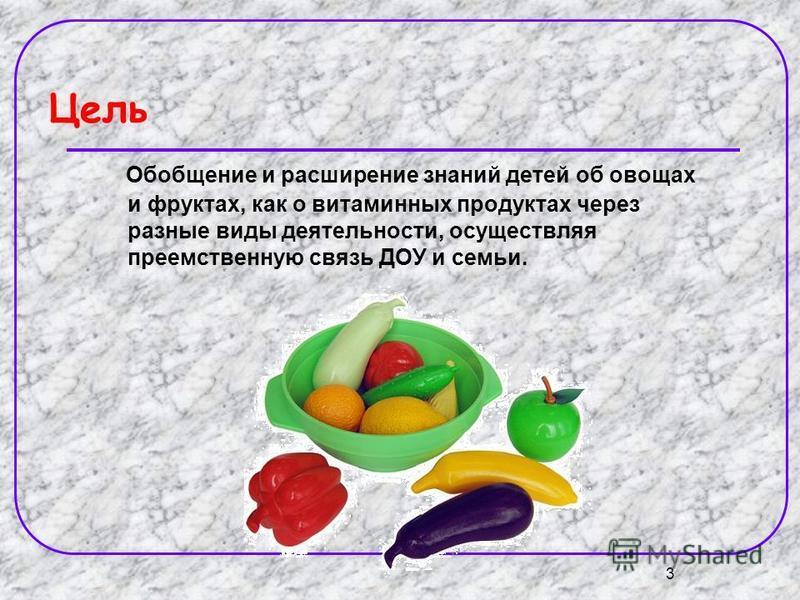 3 Цель Обобщение и расширение знаний детей об овощах и фруктах, как о витаминных продуктах через разные виды деятельности, осуществляя преемственную связь ДОУ и семьи.