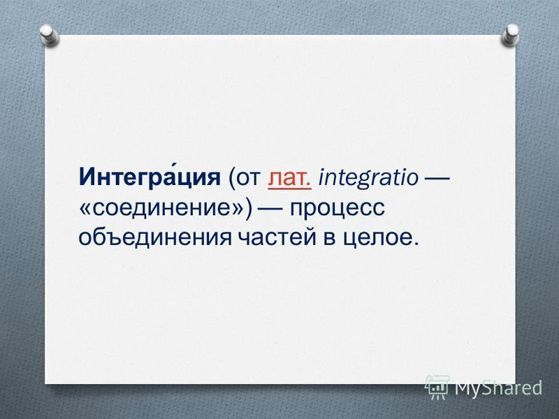 Интегра́ция ( от лат. integratio « соединение ») процесс объединения частей в целое. лат.