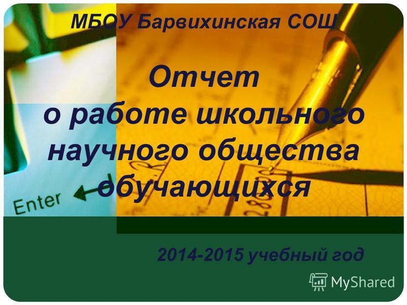 МБОУ Барвихинская СОШ Отчет о работе школьного научного общества обучающихся 2014-2015 учебный год