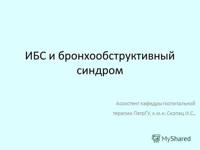 ИБС и бронхообструктивный синдром Ассистент кафедры госпитальной терапии ПетрГУ, к.м.н. Скопец И.С.