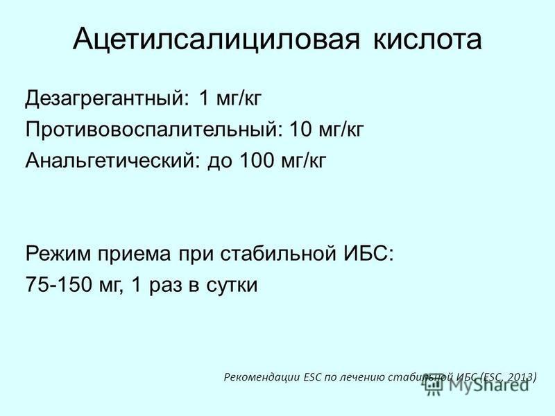 Ацетилсалициловая кислота Дезагрегантный: 1 мг/кг Противовоспалительный: 10 мг/кг Анальгетический: до 100 мг/кг Режим приема при стабильной ИБС: 75-150 мг, 1 раз в сутки Рекомендации ESC по лечению стабильной ИБС (ESC, 2013)