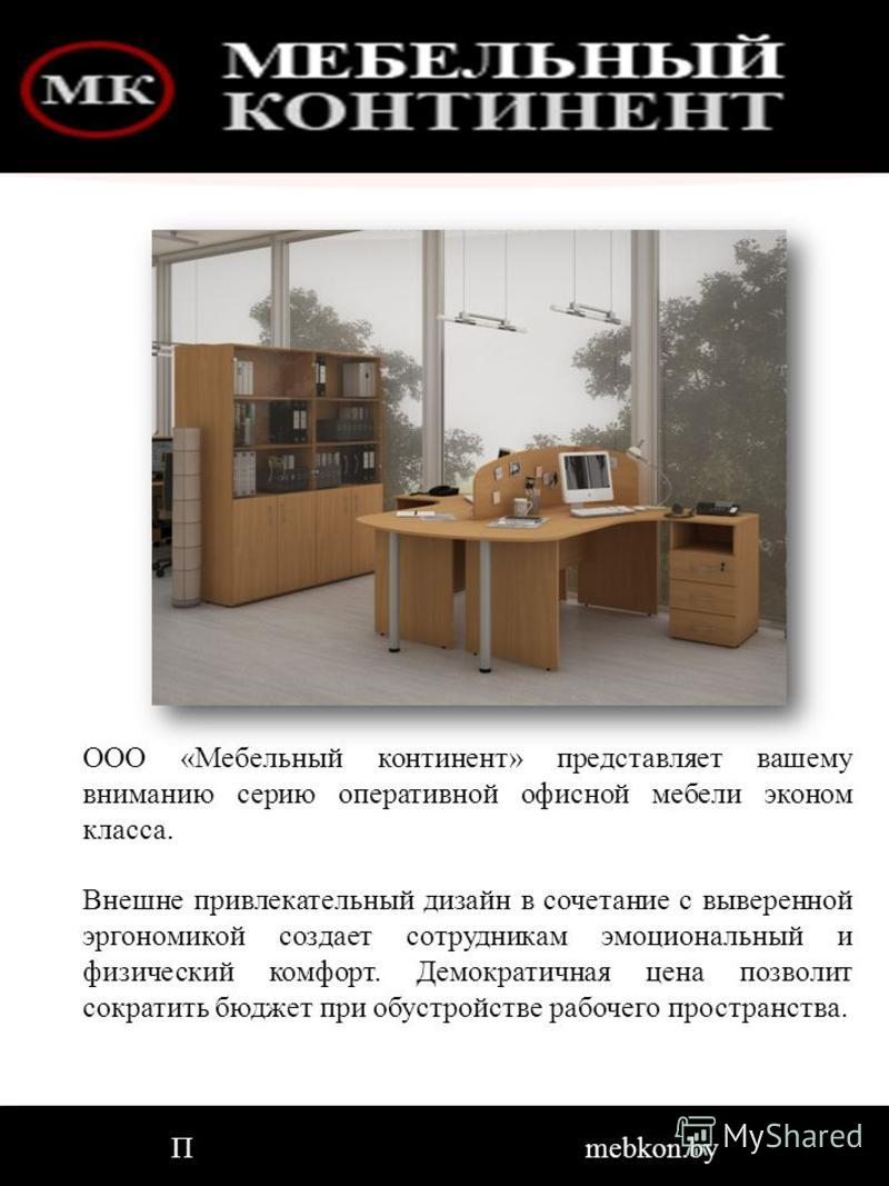 ООО «Мебельный континент» представляет вашему вниманию серию оперативной офисной мебели эконом класса. Внешне привлекательный дизайн в сочетание с выверенной эргономикой создает сотрудникам эмоциональный и физический комфорт. Демократичная цена позво