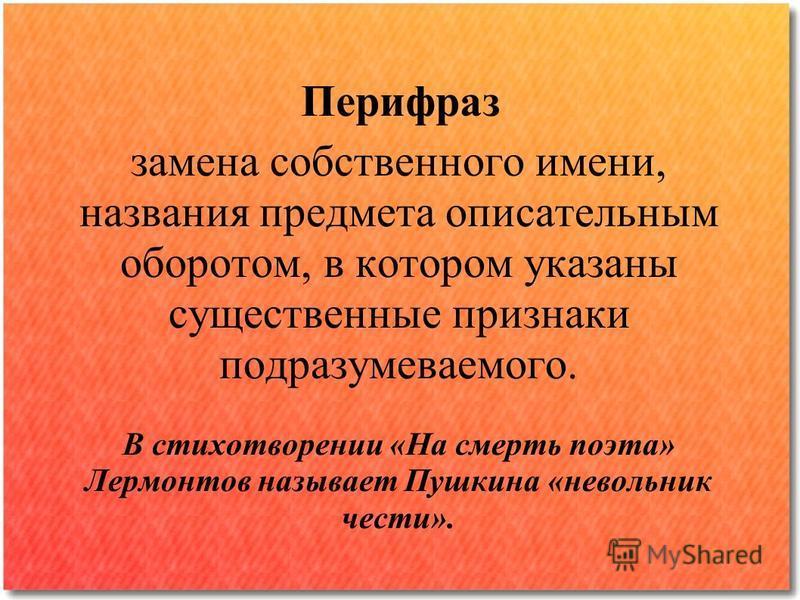 Перифраз замена собственного имени, названия предмета описательным оборотом, в котором указаны существенные признаки подразумеваемого. В стихотворении «На смерть поэта» Лермонтов называет Пушкина «невольник чести».