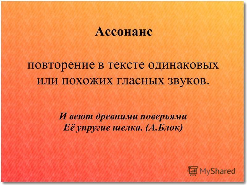 Ассонанс повторение в тексте одинаковых или похожих гласных звуков. И веют древними поверьями Её упругие шелка. (А.Блок)