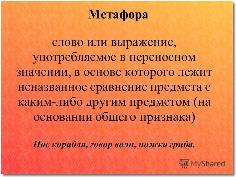 Метафора слово или выражение, употребляемое в переносном значении, в основе которого лежит неназванное сравнение предмета с каким-либо другим предметом (на основании общего признака) Нос корабля, говор волн, ножка гриба.